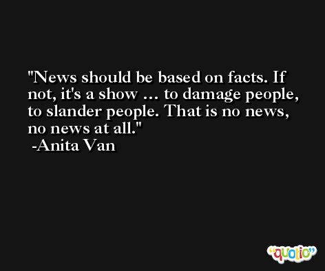 News should be based on facts. If not, it's a show … to damage people, to slander people. That is no news, no news at all. -Anita Van
