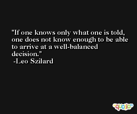 If one knows only what one is told, one does not know enough to be able to arrive at a well-balanced decision. -Leo Szilard