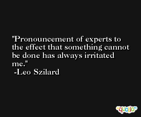 Pronouncement of experts to the effect that something cannot be done has always irritated me. -Leo Szilard