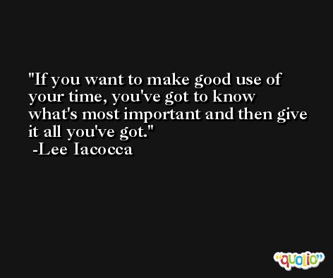 If you want to make good use of your time, you've got to know what's most important and then give it all you've got. -Lee Iacocca