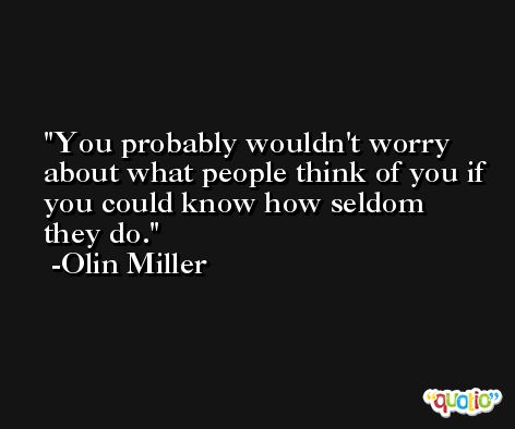You probably wouldn't worry about what people think of you if you could know how seldom they do. -Olin Miller