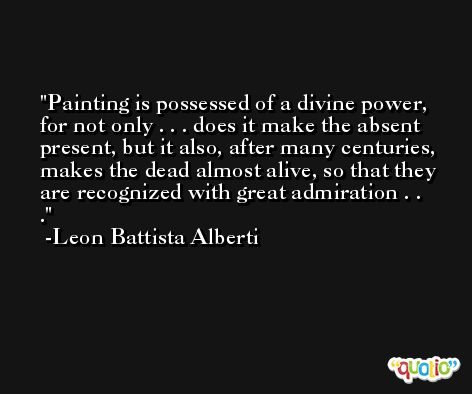 Painting is possessed of a divine power, for not only . . . does it make the absent present, but it also, after many centuries, makes the dead almost alive, so that they are recognized with great admiration . . . -Leon Battista Alberti