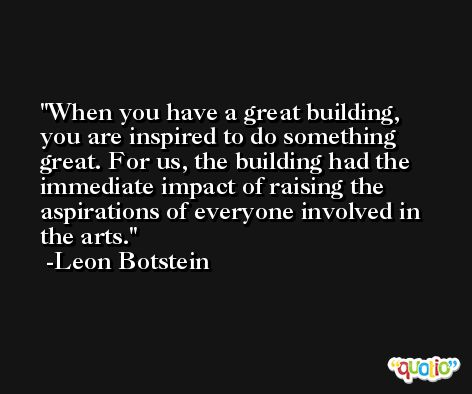When you have a great building, you are inspired to do something great. For us, the building had the immediate impact of raising the aspirations of everyone involved in the arts. -Leon Botstein