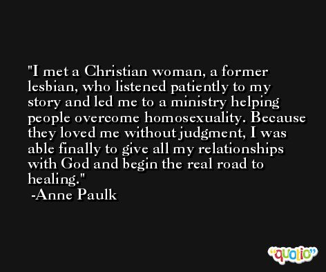 I met a Christian woman, a former lesbian, who listened patiently to my story and led me to a ministry helping people overcome homosexuality. Because they loved me without judgment, I was able finally to give all my relationships with God and begin the real road to healing. -Anne Paulk