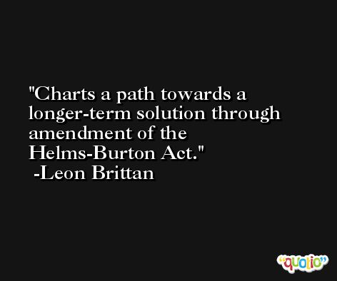 Charts a path towards a longer-term solution through amendment of the Helms-Burton Act. -Leon Brittan