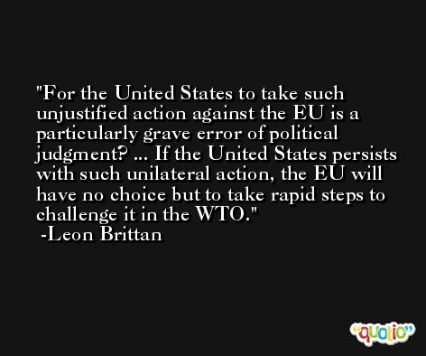 For the United States to take such unjustified action against the EU is a particularly grave error of political judgment? ... If the United States persists with such unilateral action, the EU will have no choice but to take rapid steps to challenge it in the WTO. -Leon Brittan
