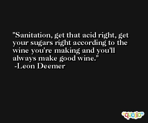 Sanitation, get that acid right, get your sugars right according to the wine you're making and you'll always make good wine. -Leon Deemer