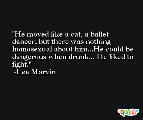 He moved like a cat, a ballet dancer, but there was nothing homosexual about him...He could be dangerous when drunk... He liked to fight. -Lee Marvin