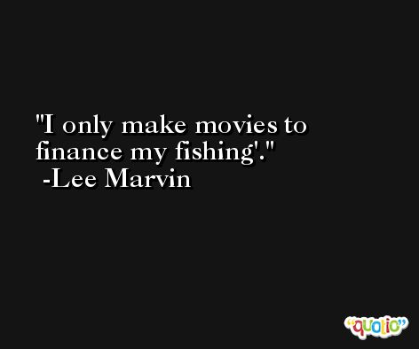 I only make movies to finance my fishing'. -Lee Marvin