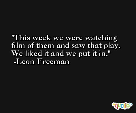 This week we were watching film of them and saw that play. We liked it and we put it in. -Leon Freeman