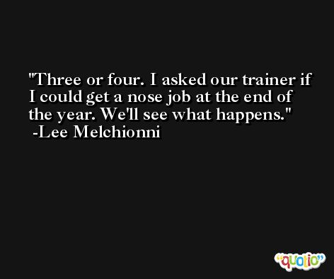 Three or four. I asked our trainer if I could get a nose job at the end of the year. We'll see what happens. -Lee Melchionni