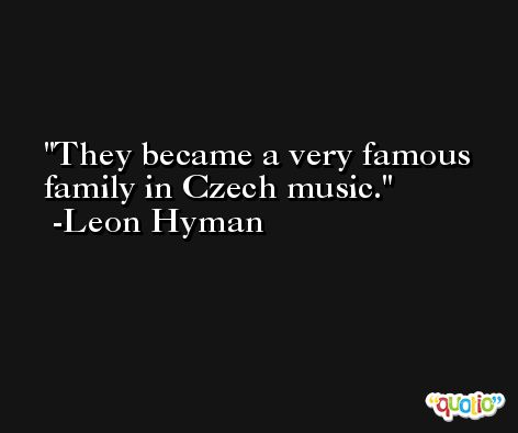 They became a very famous family in Czech music. -Leon Hyman
