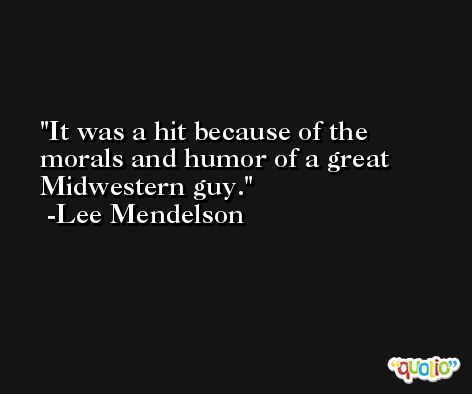 It was a hit because of the morals and humor of a great Midwestern guy. -Lee Mendelson