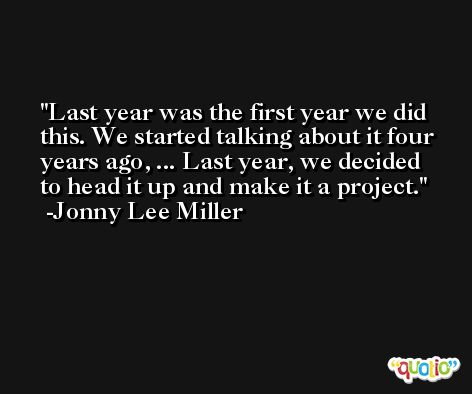 Last year was the first year we did this. We started talking about it four years ago, ... Last year, we decided to head it up and make it a project. -Jonny Lee Miller