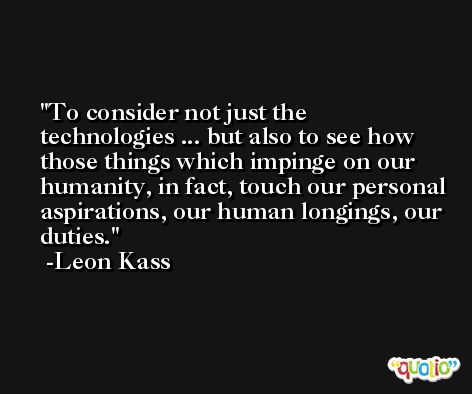To consider not just the technologies ... but also to see how those things which impinge on our humanity, in fact, touch our personal aspirations, our human longings, our duties. -Leon Kass