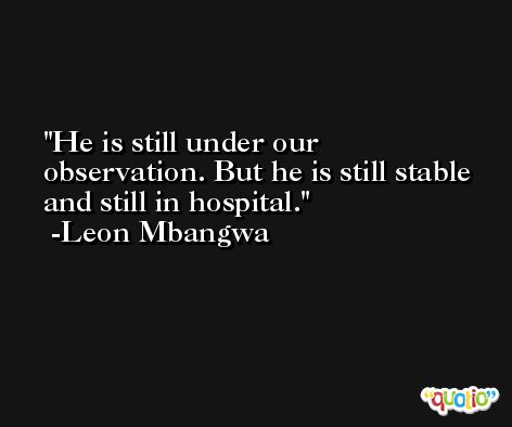 He is still under our observation. But he is still stable and still in hospital. -Leon Mbangwa