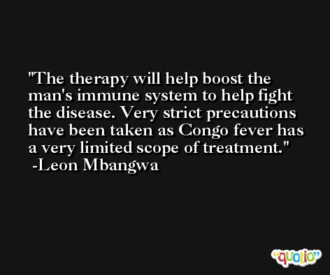 The therapy will help boost the man's immune system to help fight the disease. Very strict precautions have been taken as Congo fever has a very limited scope of treatment. -Leon Mbangwa