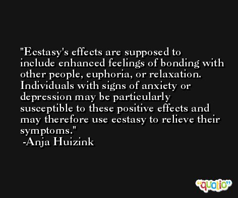 Ecstasy's effects are supposed to include enhanced feelings of bonding with other people, euphoria, or relaxation. Individuals with signs of anxiety or depression may be particularly susceptible to these positive effects and may therefore use ecstasy to relieve their symptoms. -Anja Huizink
