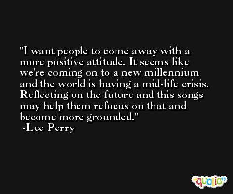 I want people to come away with a more positive attitude. It seems like we're coming on to a new millennium and the world is having a mid-life crisis. Reflecting on the future and this songs may help them refocus on that and become more grounded. -Lee Perry
