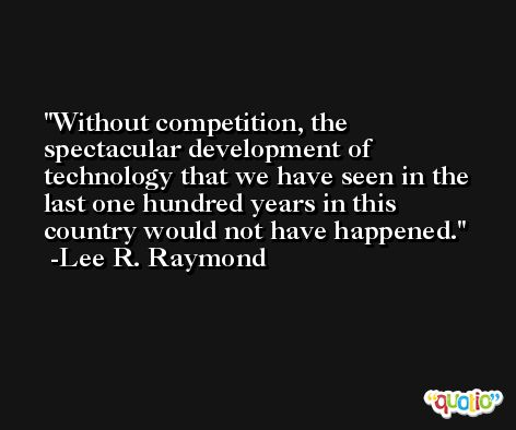Without competition, the spectacular development of technology that we have seen in the last one hundred years in this country would not have happened. -Lee R. Raymond
