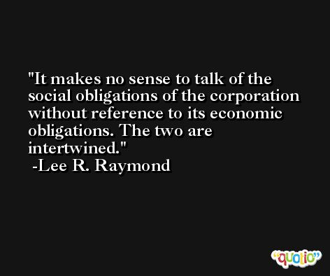 It makes no sense to talk of the social obligations of the corporation without reference to its economic obligations. The two are intertwined. -Lee R. Raymond