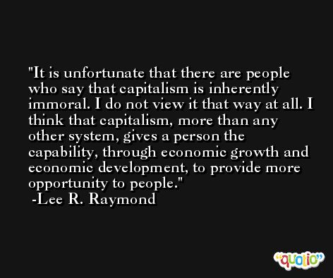 It is unfortunate that there are people who say that capitalism is inherently immoral. I do not view it that way at all. I think that capitalism, more than any other system, gives a person the capability, through economic growth and economic development, to provide more opportunity to people. -Lee R. Raymond