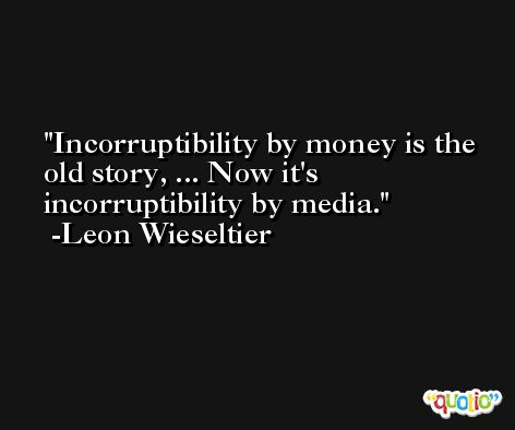 Incorruptibility by money is the old story, ... Now it's incorruptibility by media. -Leon Wieseltier