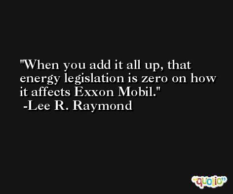 When you add it all up, that energy legislation is zero on how it affects Exxon Mobil. -Lee R. Raymond