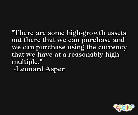 There are some high-growth assets out there that we can purchase and we can purchase using the currency that we have at a reasonably high multiple. -Leonard Asper