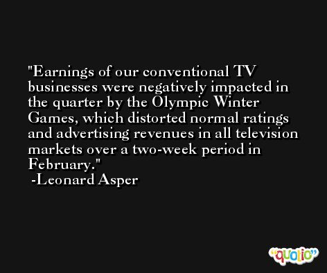 Earnings of our conventional TV businesses were negatively impacted in the quarter by the Olympic Winter Games, which distorted normal ratings and advertising revenues in all television markets over a two-week period in February. -Leonard Asper