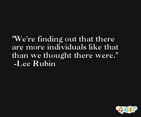 We're finding out that there are more individuals like that than we thought there were. -Lee Rubin