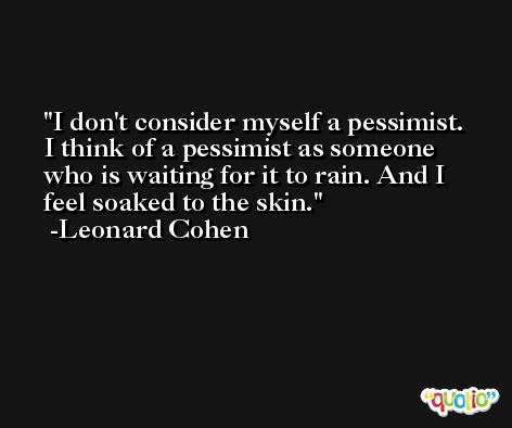 I don't consider myself a pessimist. I think of a pessimist as someone who is waiting for it to rain. And I feel soaked to the skin. -Leonard Cohen
