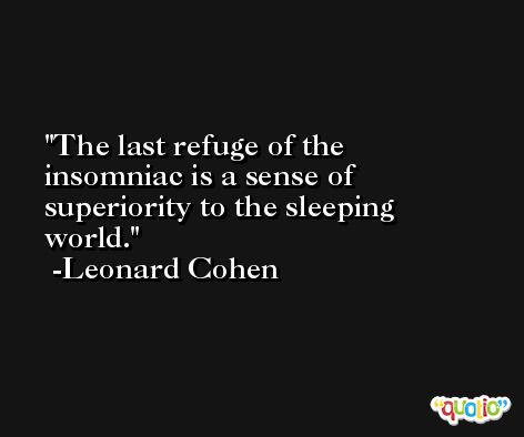 The last refuge of the insomniac is a sense of superiority to the sleeping world. -Leonard Cohen