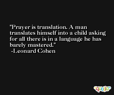 Prayer is translation. A man translates himself into a child asking for all there is in a language he has barely mastered. -Leonard Cohen