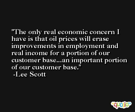 The only real economic concern I have is that oil prices will erase improvements in employment and real income for a portion of our customer base...an important portion of our customer base. -Lee Scott