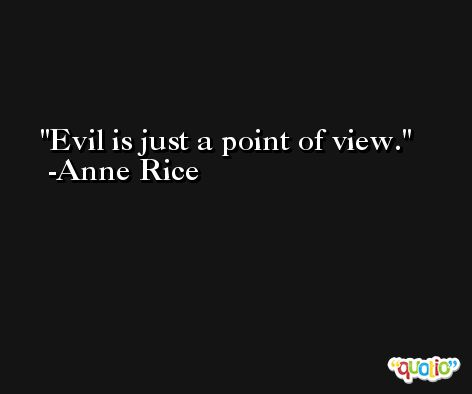 Evil is just a point of view. -Anne Rice