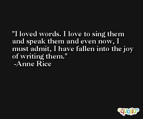 I loved words. I love to sing them and speak them and even now, I must admit, I have fallen into the joy of writing them. -Anne Rice