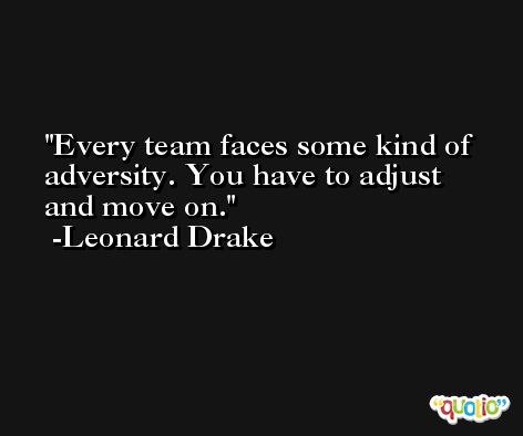 Every team faces some kind of adversity. You have to adjust and move on. -Leonard Drake
