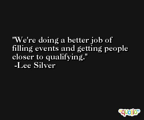 We're doing a better job of filling events and getting people closer to qualifying. -Lee Silver
