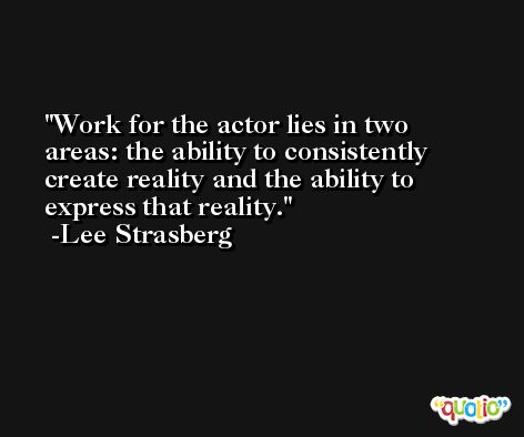 Work for the actor lies in two areas: the ability to consistently create reality and the ability to express that reality. -Lee Strasberg