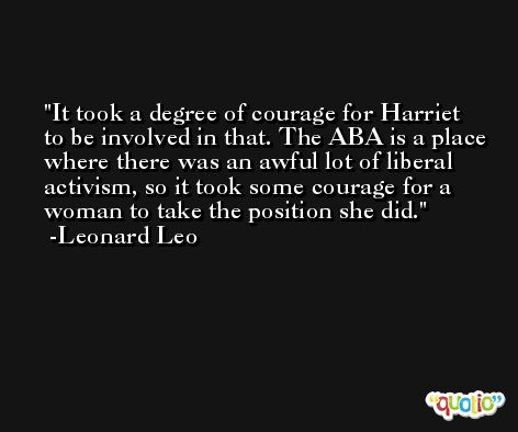 It took a degree of courage for Harriet to be involved in that. The ABA is a place where there was an awful lot of liberal activism, so it took some courage for a woman to take the position she did. -Leonard Leo