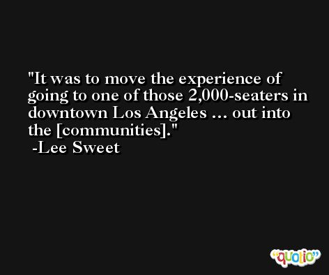 It was to move the experience of going to one of those 2,000-seaters in downtown Los Angeles … out into the [communities]. -Lee Sweet