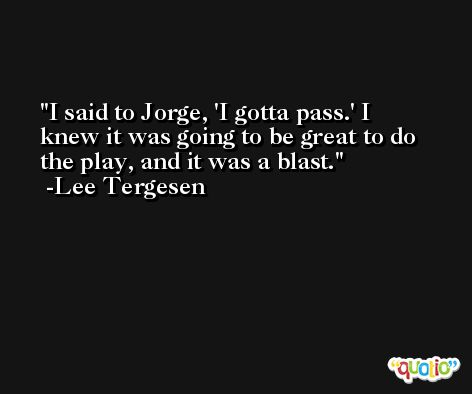 I said to Jorge, 'I gotta pass.' I knew it was going to be great to do the play, and it was a blast. -Lee Tergesen