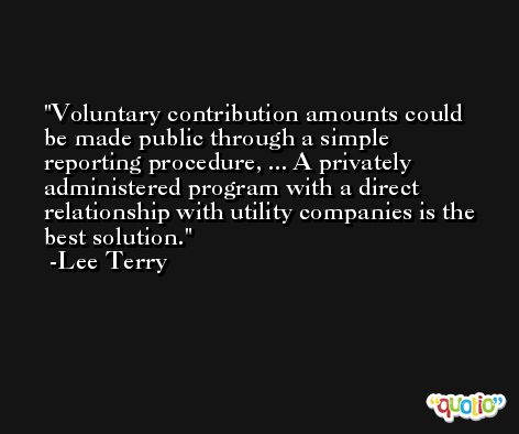 Voluntary contribution amounts could be made public through a simple reporting procedure, ... A privately administered program with a direct relationship with utility companies is the best solution. -Lee Terry