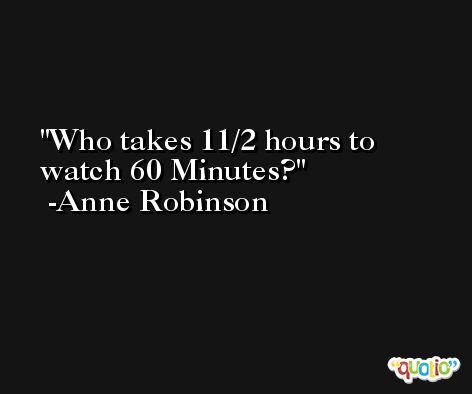 Who takes 11/2 hours to watch 60 Minutes? -Anne Robinson