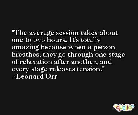 The average session takes about one to two hours. It's totally amazing because when a person breathes, they go through one stage of relaxation after another, and every stage releases tension. -Leonard Orr
