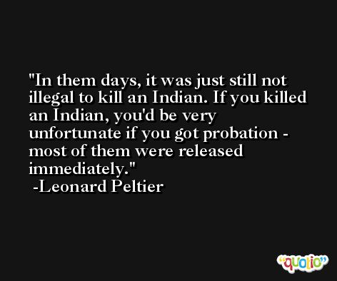 In them days, it was just still not illegal to kill an Indian. If you killed an Indian, you'd be very unfortunate if you got probation - most of them were released immediately. -Leonard Peltier