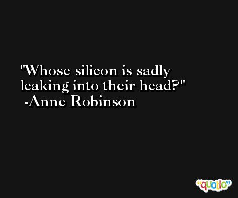 Whose silicon is sadly leaking into their head? -Anne Robinson