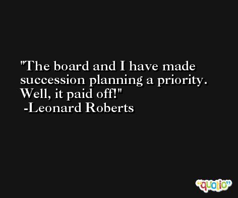 The board and I have made succession planning a priority. Well, it paid off! -Leonard Roberts