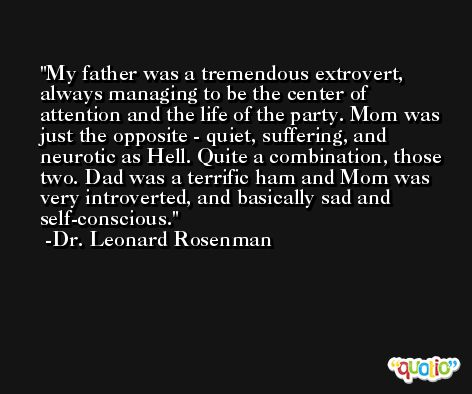 My father was a tremendous extrovert, always managing to be the center of attention and the life of the party. Mom was just the opposite - quiet, suffering, and neurotic as Hell. Quite a combination, those two. Dad was a terrific ham and Mom was very introverted, and basically sad and self-conscious. -Dr. Leonard Rosenman